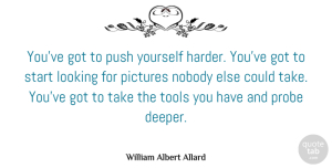 Photography Quotes, William Albert Allard Quote About Photography, Tools, Photographer: Youve Got To Push Yourself...